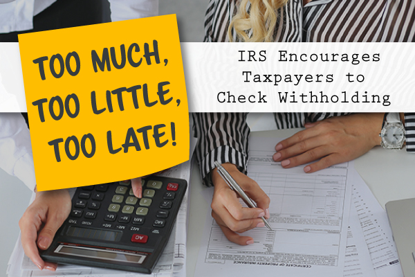 Too Much, Too Little, Too Late IRS Encourages Taxpayers to Check Withholding