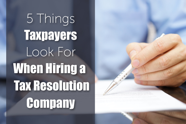5 Things Taxpayers Look For When Hiring a Tax Resolution Company