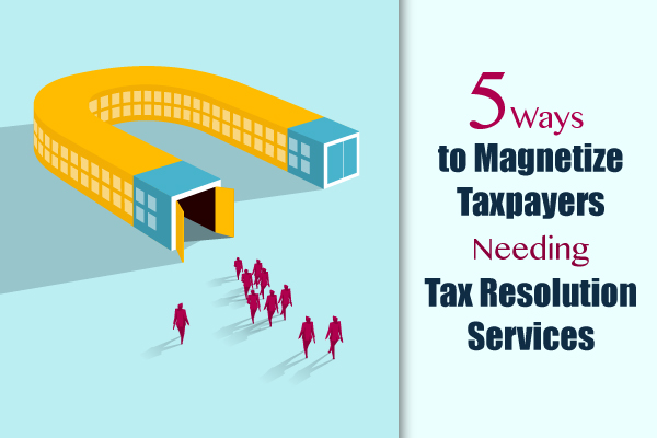 5 Ways to Magnetize Taxpayers Needing Tax Resolution Services