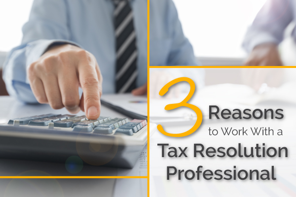 3 Reasons to Work With a Tax Resolution Professional