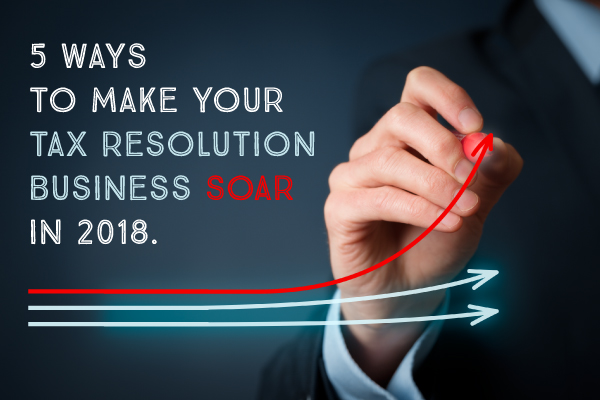 5 Ways To Make Your Tax Resolution Business Soar in 2018