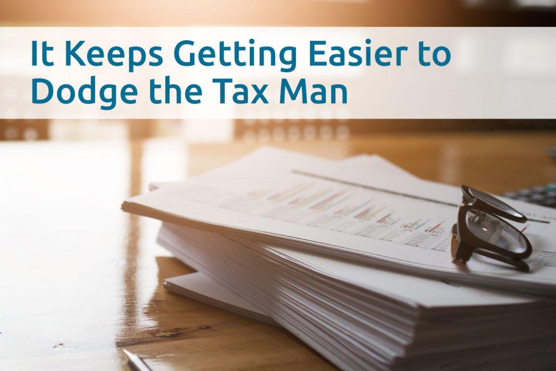 It Keeps Getting Easier ToDodge The Tax Man