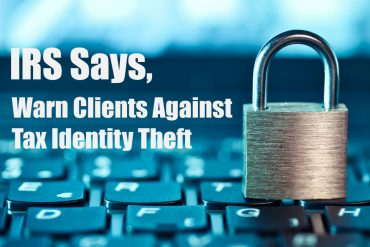 IRS Says, Warn Clients Against Tax Identity Theft
