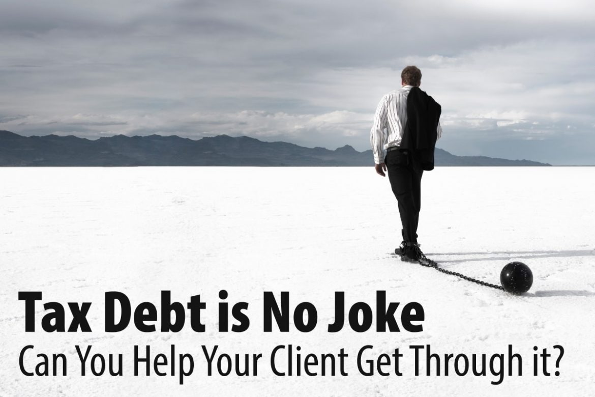 Tax Debt is No Joke Can You Help Your Client Get Through it?