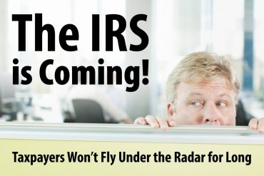 The IRS is Coming! Taxpayers Won't Fly Under The Radar for Long